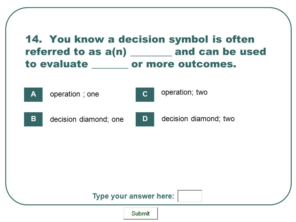 14. You know a decision symbol is often referred to as a(n) ________ and can be used to evaluate _______ or more outcomes. operation ; one decision di