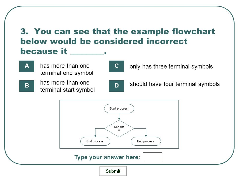 3. You can see that the example flowchart below would be considered incorrect because it ________. Start process Conditio n End process has more than