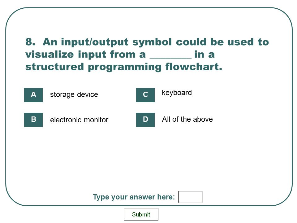 8. An input/output symbol could be used to visualize input from a ________ in a structured programming flowchart. storage device electronic monitor ke
