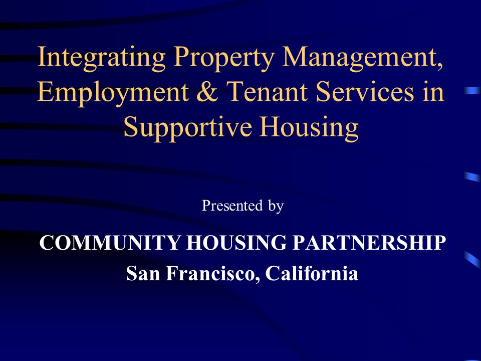 Integrating Property Management, Employment & Tenant Services in Supportive Housing Presented by COMMUNITY HOUSING PARTNERSHIP San Francisco, California