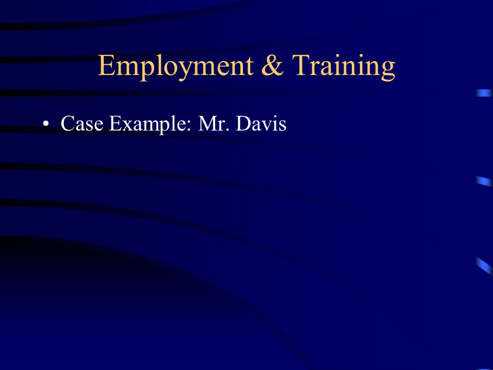 Employment & Training Case Example: Mr. Davis