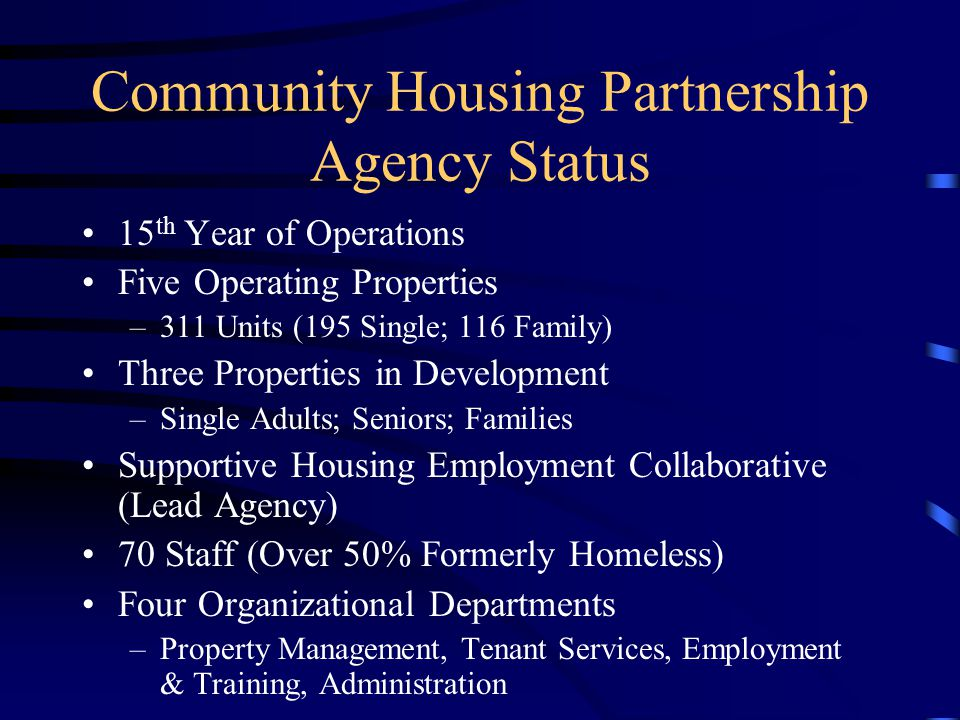 Community Housing Partnership Agency Status 15 th Year of Operations Five Operating Properties –311 Units (195 Single; 116 Family) Three Properties in Development –Single Adults; Seniors; Families Supportive Housing Employment Collaborative (Lead Agency) 70 Staff (Over 50% Formerly Homeless) Four Organizational Departments –Property Management, Tenant Services, Employment & Training, Administration