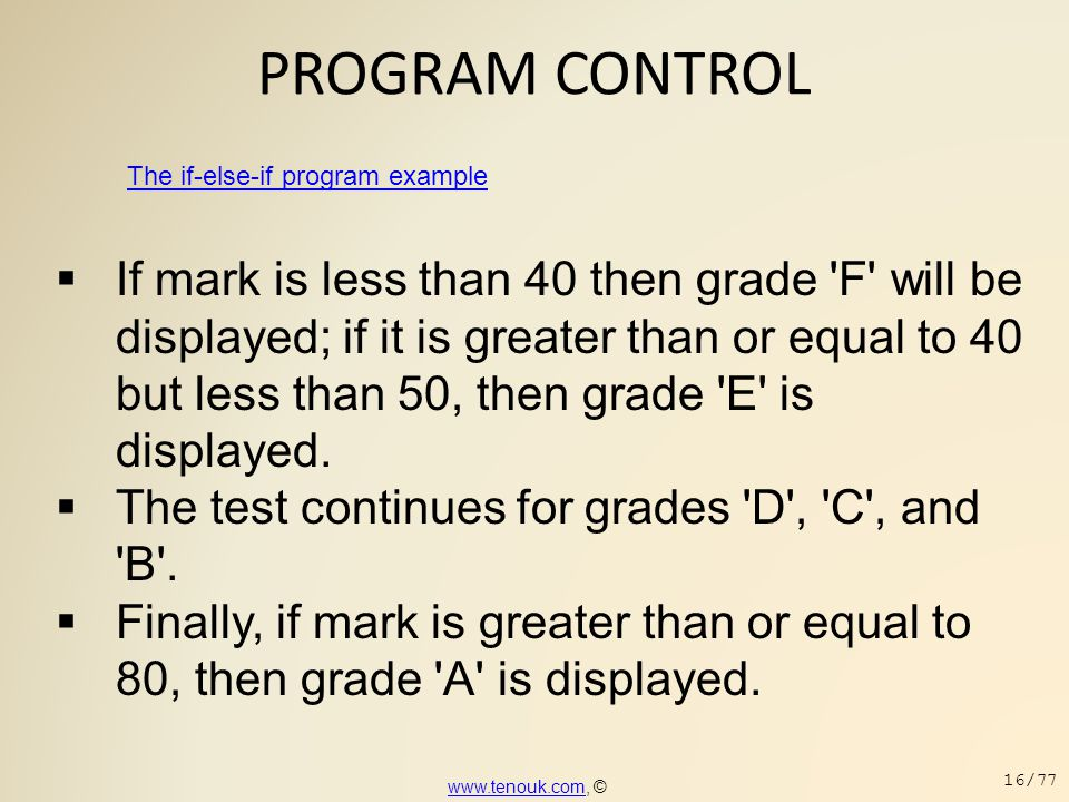PROGRAM CONTROL The if-else-if program example  If mark is less than 40 then grade 'F' will be displayed; if it is greater than or equal to 40 but le