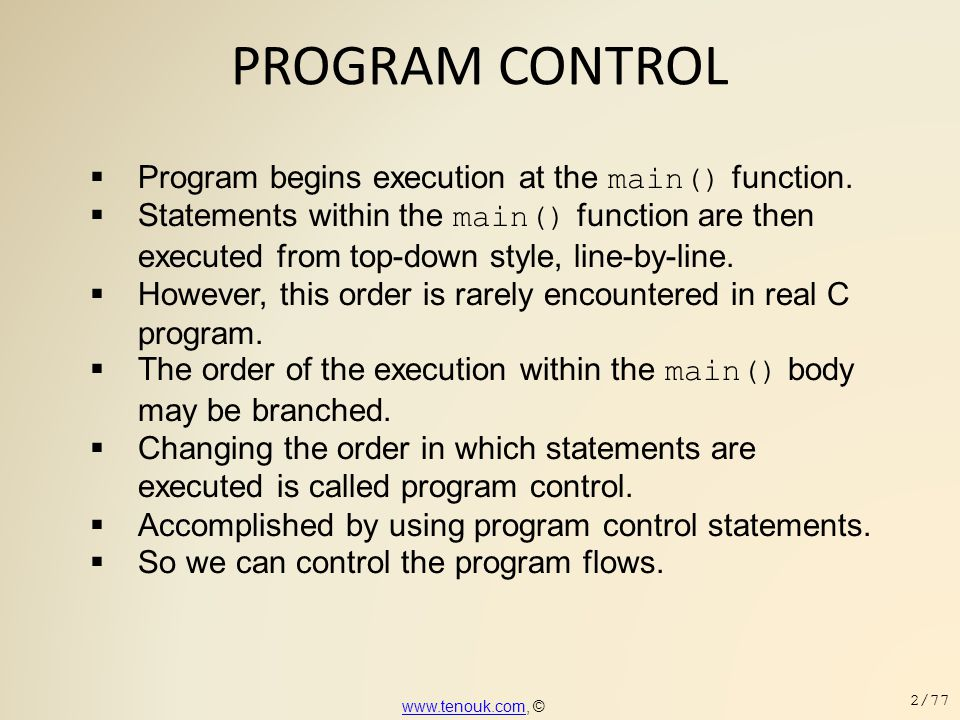 PROGRAM CONTROL  Next consider the following continue keyword example,following continue keyword example #include int main(void) { int iNum, nSum; for(iNum=1, nSum=0; iNum<20; iNum++) { // test value, 0 or non-zero if (iNum % 2) { printf( iNum % 2 = %d (skipped)\n , iNum % 2); // executed if the test value is non-zero // and repeat the for statement continue; } // executed if the test value is zero and repeat the for statement nSum = nSum + iNum; printf( iNum % 2 = %d (summed up), nSum = %d \n , iNum % 2, nSum); } return 0; } www.tenouk.comwww.tenouk.com, © 53/77
