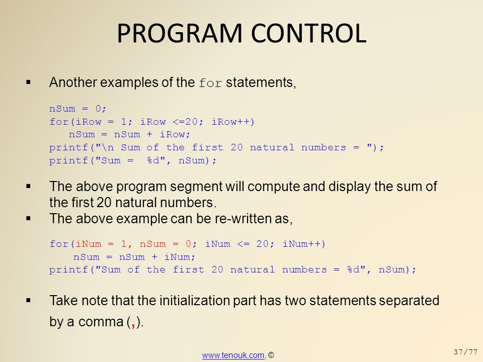 PROGRAM CONTROL  Another examples of the for statements, nSum = 0; for(iRow = 1; iRow <=20; iRow++) nSum = nSum + iRow; printf(