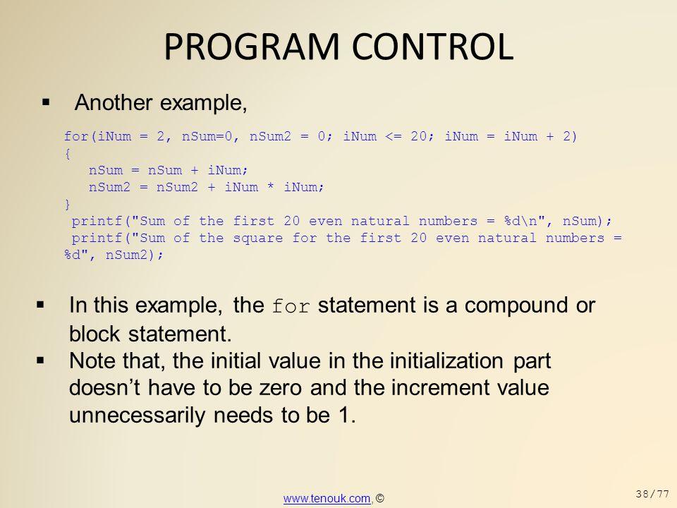 PROGRAM CONTROL  Another example, for(iNum = 2, nSum=0, nSum2 = 0; iNum <= 20; iNum = iNum + 2) { nSum = nSum + iNum; nSum2 = nSum2 + iNum * iNum; }