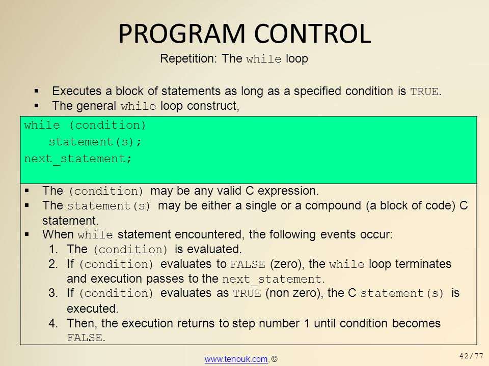 PROGRAM CONTROL Repetition: The while loop  Executes a block of statements as long as a specified condition is TRUE.  The general while loop constru