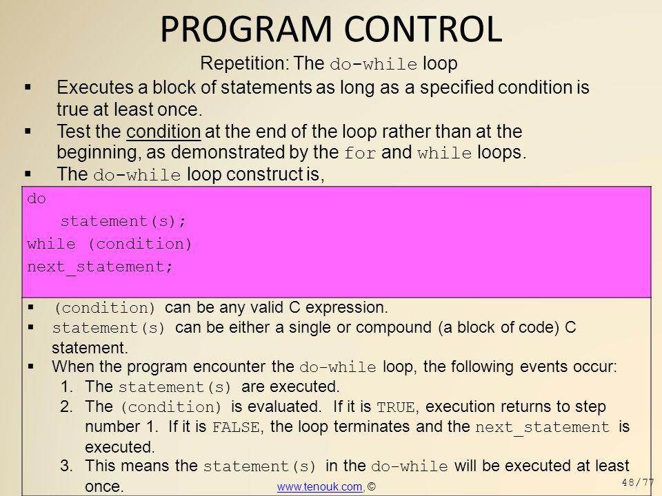 PROGRAM CONTROL Repetition: The do-while loop  Executes a block of statements as long as a specified condition is true at least once.  Test the cond