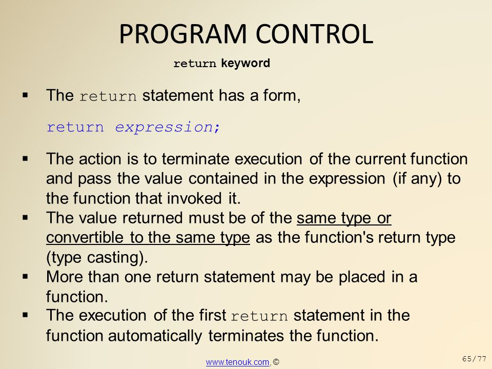 PROGRAM CONTROL return keyword  The return statement has a form, return expression;  The action is to terminate execution of the current function an