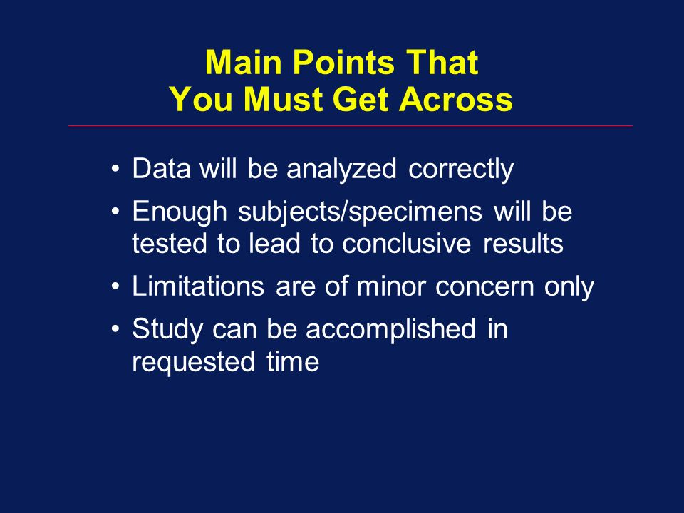 Data will be analyzed correctly Enough subjects/specimens will be tested to lead to conclusive results Limitations are of minor concern only Study can be accomplished in requested time Main Points That You Must Get Across