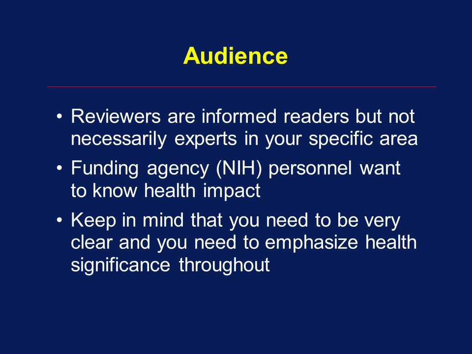 Audience Reviewers are informed readers but not necessarily experts in your specific area Funding agency (NIH) personnel want to know health impact Keep in mind that you need to be very clear and you need to emphasize health significance throughout