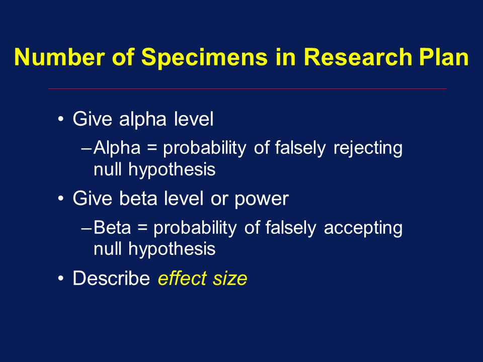Give alpha level –Alpha = probability of falsely rejecting null hypothesis Give beta level or power –Beta = probability of falsely accepting null hypothesis Describe effect size Number of Specimens in Research Plan