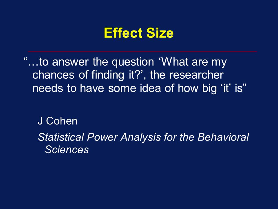 Effect Size …to answer the question 'What are my chances of finding it ', the researcher needs to have some idea of how big 'it' is J Cohen Statistical Power Analysis for the Behavioral Sciences