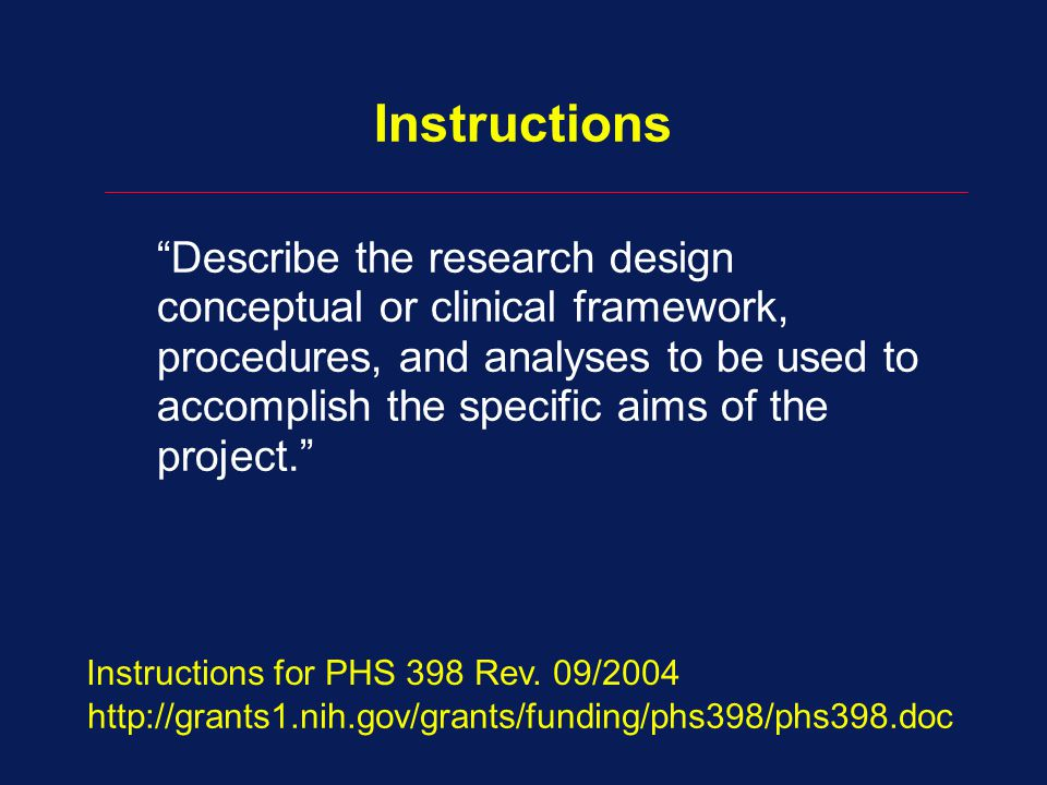 Instructions Describe the research design conceptual or clinical framework, procedures, and analyses to be used to accomplish the specific aims of the project. http://grants1.nih.gov/grants/funding/phs398/phs398.doc Instructions for PHS 398 Rev.