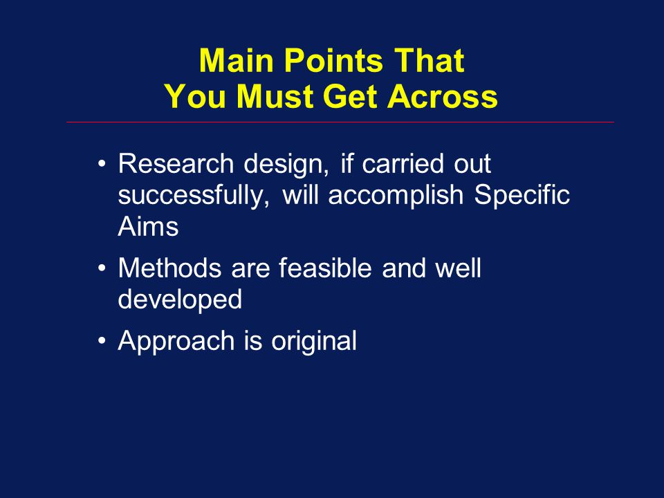 Main Points That You Must Get Across Research design, if carried out successfully, will accomplish Specific Aims Methods are feasible and well developed Approach is original