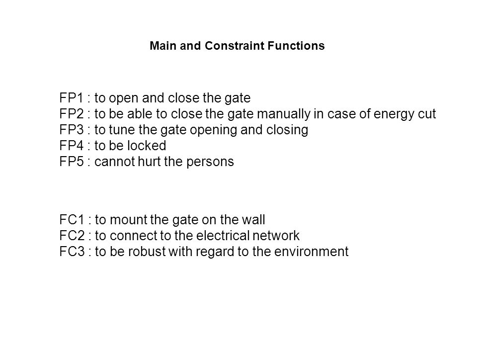 FP1 : to open and close the gate FP2 : to be able to close the gate manually in case of energy cut FP3 : to tune the gate opening and closing FP4 : to be locked FP5 : cannot hurt the persons FC1 : to mount the gate on the wall FC2 : to connect to the electrical network FC3 : to be robust with regard to the environment Main and Constraint Functions