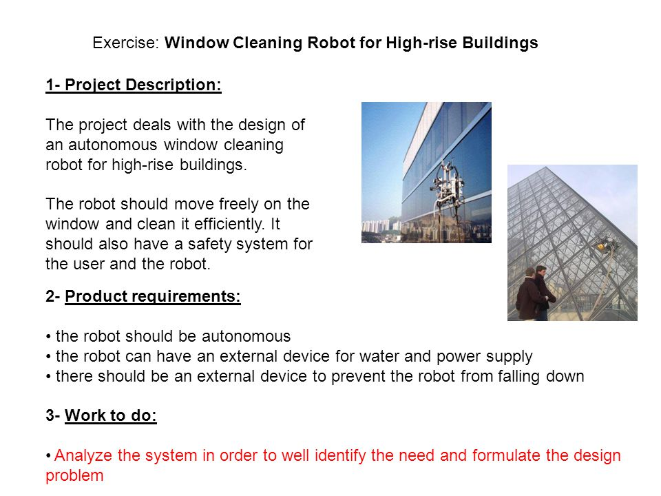 Exercise: Window Cleaning Robot for High-rise Buildings 1- Project Description: The project deals with the design of an autonomous window cleaning robot for high-rise buildings.