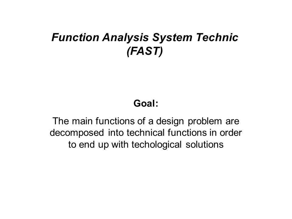 Function Analysis System Technic (FAST) Goal: The main functions of a design problem are decomposed into technical functions in order to end up with techological solutions
