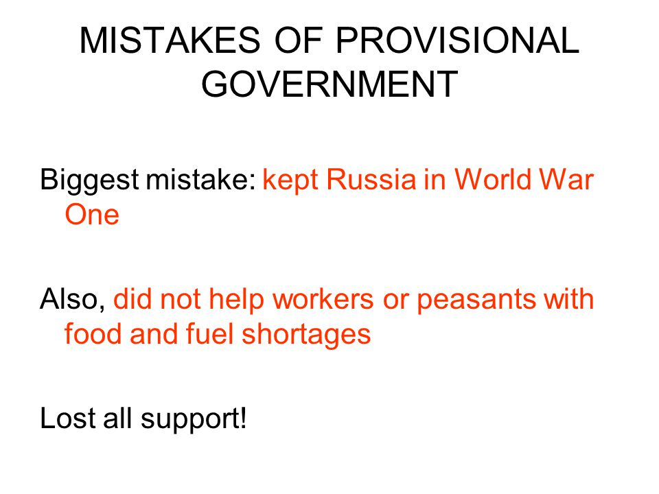 MISTAKES OF PROVISIONAL GOVERNMENT Biggest mistake: kept Russia in World War One Also, did not help workers or peasants with food and fuel shortages L