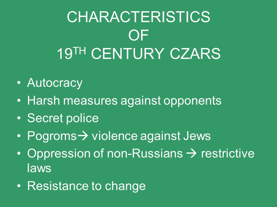 CHARACTERISTICS OF 19 TH CENTURY CZARS Autocracy Harsh measures against opponents Secret police Pogroms  violence against Jews Oppression of non-Russ