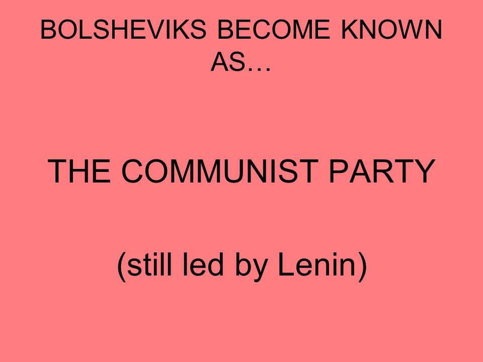 BOLSHEVIKS BECOME KNOWN AS… THE COMMUNIST PARTY (still led by Lenin)