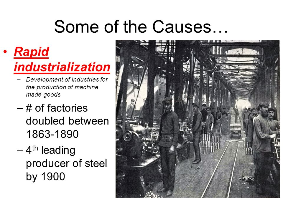 Some of the Causes… Rapid industrialization –Development of industries for the production of machine made goods –# of factories doubled between 1863-1