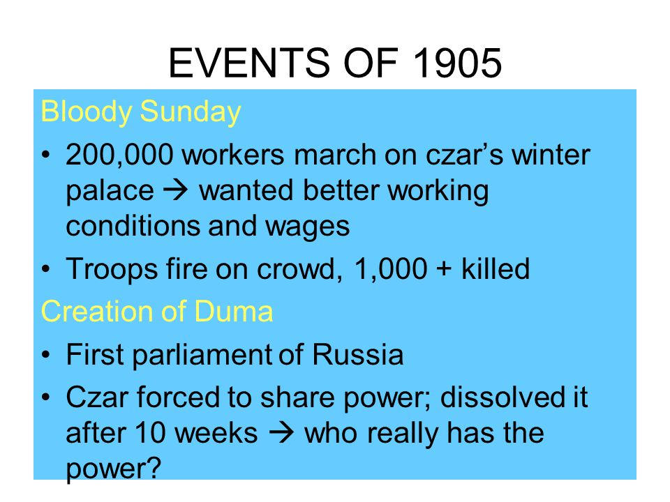 EVENTS OF 1905 Bloody Sunday 200,000 workers march on czar's winter palace  wanted better working conditions and wages Troops fire on crowd, 1,000 +