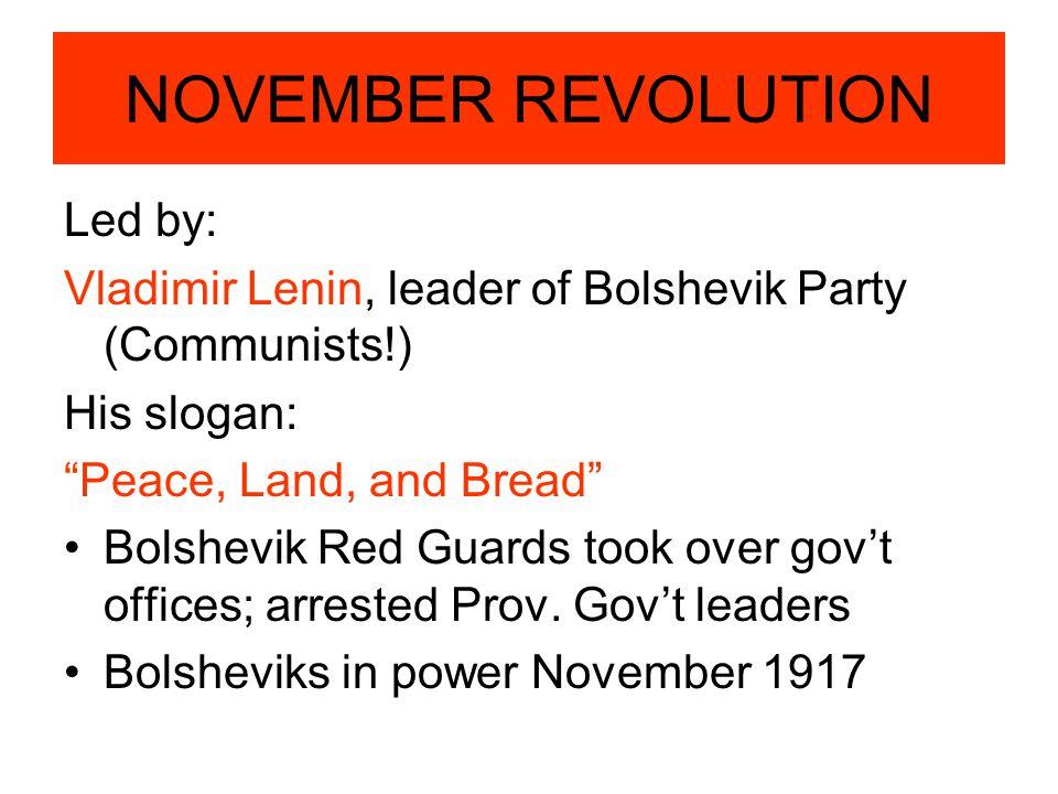 "NOVEMBER REVOLUTION Led by: Vladimir Lenin, leader of Bolshevik Party (Communists!) His slogan: ""Peace, Land, and Bread"" Bolshevik Red Guards took ove"