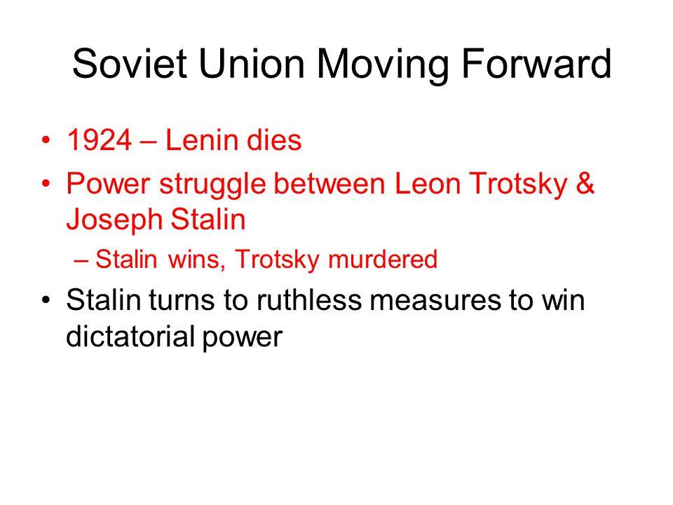 Soviet Union Moving Forward 1924 – Lenin dies Power struggle between Leon Trotsky & Joseph Stalin –Stalin wins, Trotsky murdered Stalin turns to ruthl