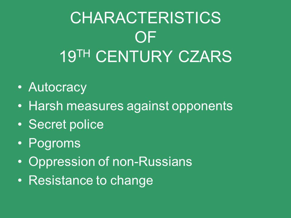 CHARACTERISTICS OF 19 TH CENTURY CZARS Autocracy Harsh measures against opponents Secret police Pogroms Oppression of non-Russians Resistance to chang