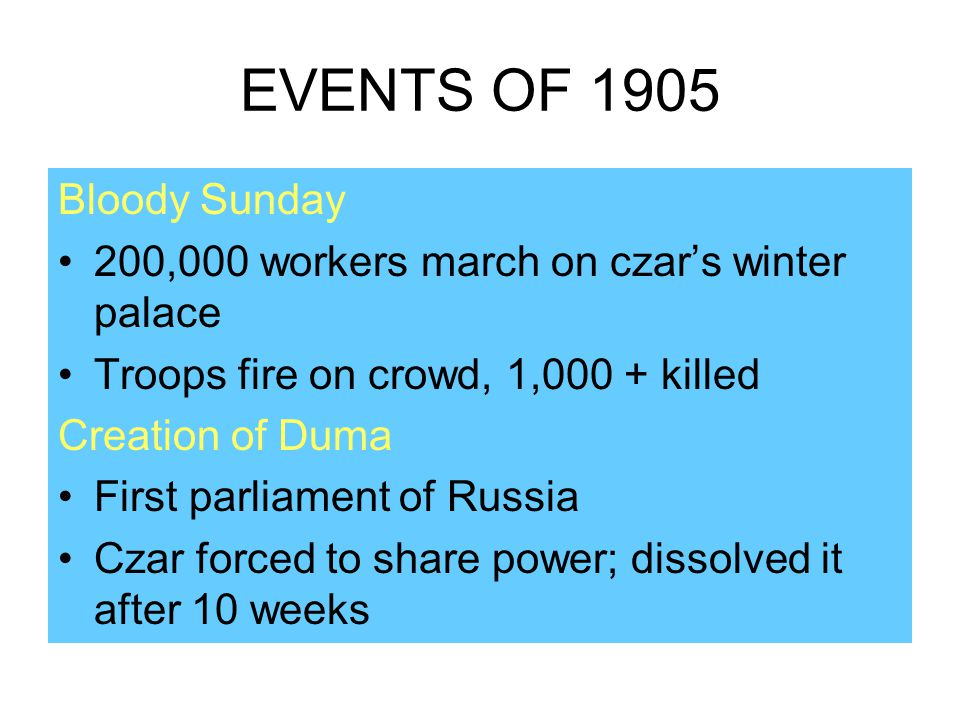 EVENTS OF 1905 Bloody Sunday 200,000 workers march on czar's winter palace Troops fire on crowd, 1,000 + killed Creation of Duma First parliament of R