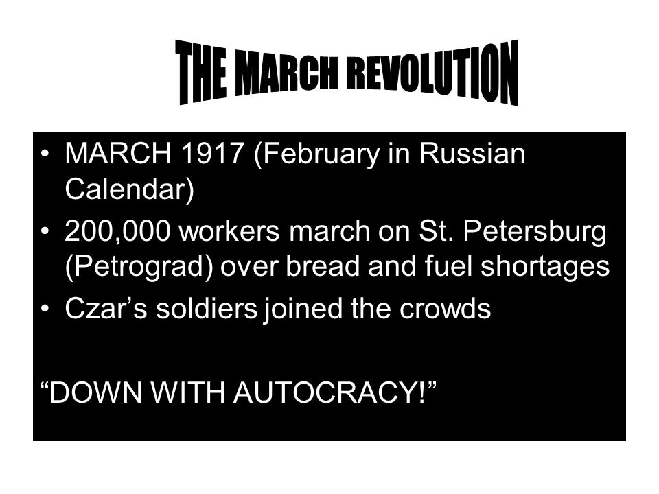 MARCH 1917 (February in Russian Calendar) 200,000 workers march on St. Petersburg (Petrograd) over bread and fuel shortages Czar's soldiers joined the