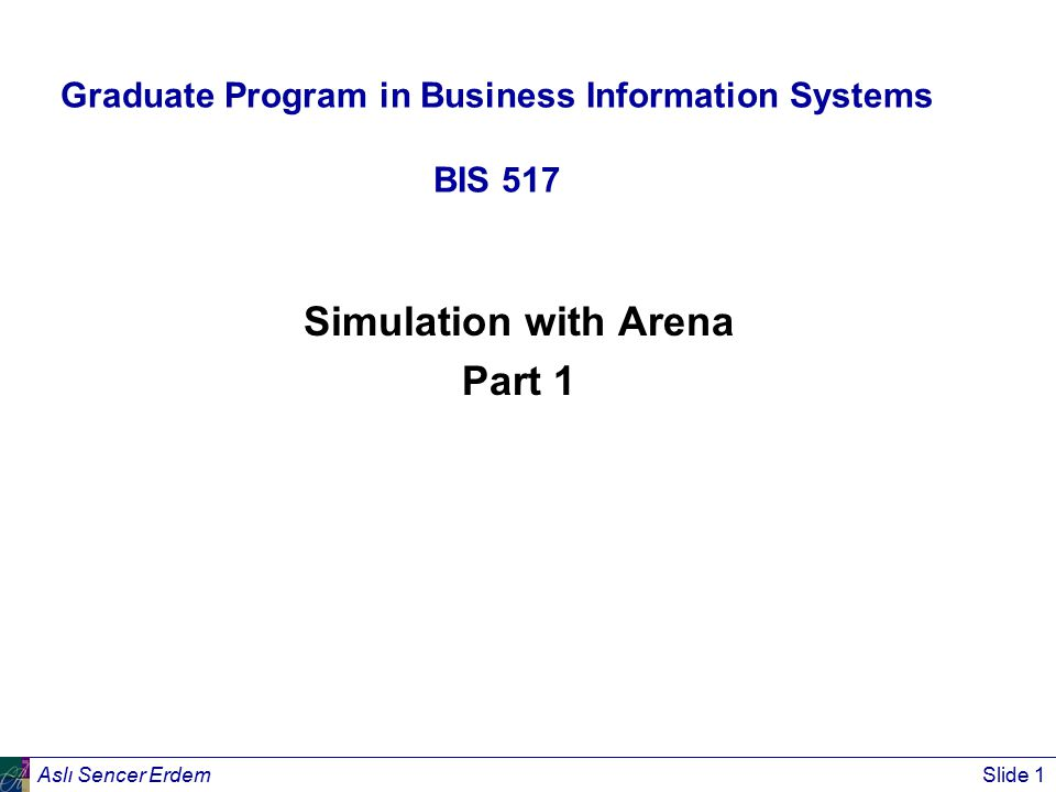 Aslı Sencer ErdemSlide 1 Graduate Program in Business Information Systems BIS 517 Simulation with Arena Part 1