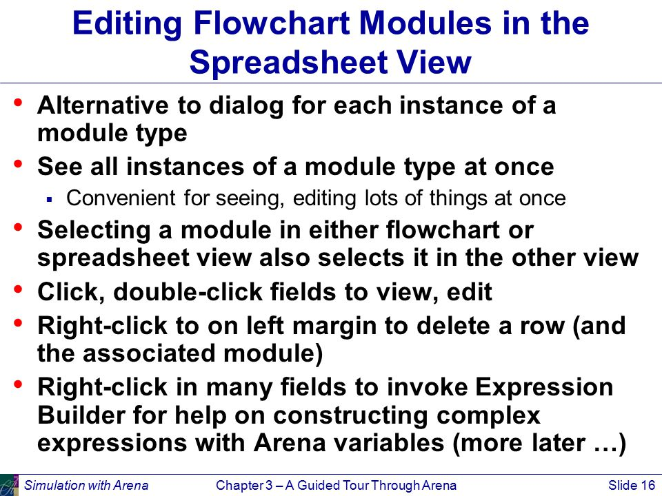 Simulation with ArenaChapter 3 – A Guided Tour Through ArenaSlide 16 Editing Flowchart Modules in the Spreadsheet View Alternative to dialog for each instance of a module type See all instances of a module type at once  Convenient for seeing, editing lots of things at once Selecting a module in either flowchart or spreadsheet view also selects it in the other view Click, double-click fields to view, edit Right-click to on left margin to delete a row (and the associated module) Right-click in many fields to invoke Expression Builder for help on constructing complex expressions with Arena variables (more later …)
