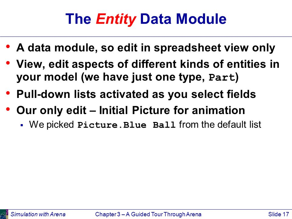 Simulation with ArenaChapter 3 – A Guided Tour Through ArenaSlide 17 The Entity Data Module A data module, so edit in spreadsheet view only View, edit aspects of different kinds of entities in your model (we have just one type, Part ) Pull-down lists activated as you select fields Our only edit – Initial Picture for animation  We picked Picture.Blue Ball from the default list