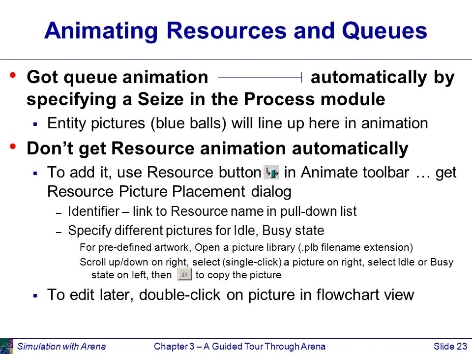 Simulation with ArenaChapter 3 – A Guided Tour Through ArenaSlide 23 Animating Resources and Queues Got queue animation automatically by specifying a Seize in the Process module  Entity pictures (blue balls) will line up here in animation Don't get Resource animation automatically  To add it, use Resource button in Animate toolbar … get Resource Picture Placement dialog – Identifier – link to Resource name in pull-down list – Specify different pictures for Idle, Busy state For pre-defined artwork, Open a picture library (.plb filename extension) Scroll up/down on right, select (single-click) a picture on right, select Idle or Busy state on left, then to copy the picture  To edit later, double-click on picture in flowchart view