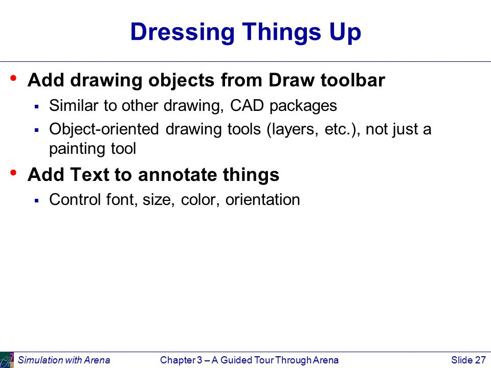 Simulation with ArenaChapter 3 – A Guided Tour Through ArenaSlide 27 Dressing Things Up Add drawing objects from Draw toolbar  Similar to other drawing, CAD packages  Object-oriented drawing tools (layers, etc.), not just a painting tool Add Text to annotate things  Control font, size, color, orientation