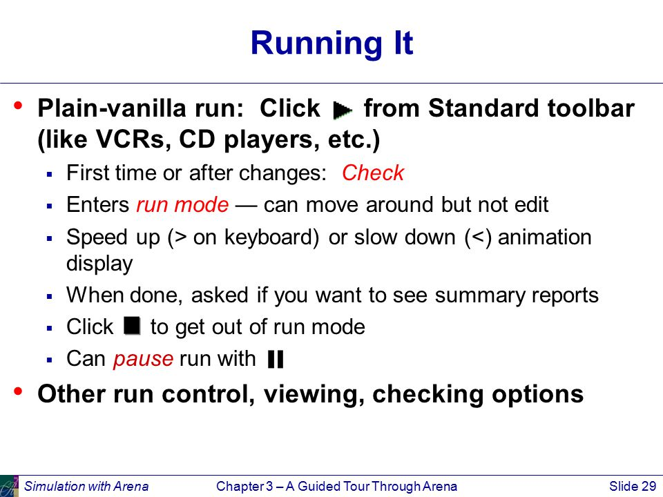 Simulation with ArenaChapter 3 – A Guided Tour Through ArenaSlide 29 Running It Plain-vanilla run: Click from Standard toolbar (like VCRs, CD players, etc.)  First time or after changes: Check  Enters run mode — can move around but not edit  Speed up (> on keyboard) or slow down (<) animation display  When done, asked if you want to see summary reports  Click to get out of run mode  Can pause run with Other run control, viewing, checking options