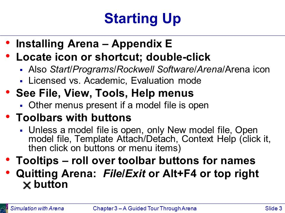 Simulation with ArenaChapter 3 – A Guided Tour Through ArenaSlide 4 Opening an Existing Model File/Open … or button  Navigate to desired disk/directory  Click/Open or double-click Model 03-01.doe  Book examples in … Rockwell Software\Arena\Arena Book  Additional examples in … Rockwell Software\Arena\Examples Model window (usually on right side of Arena window)  Where model is built  Resize, maximize, minimize, scroll/pan, zoom  Can have multiple model windows open at once Cut, Copy, Paste within Arena, and between Arena and other applications (when sensible) Why the.doe default extension to Arena model filenames?