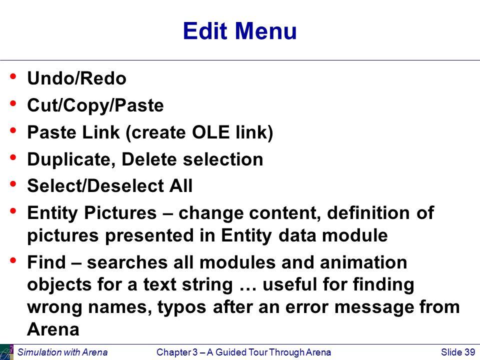 Simulation with ArenaChapter 3 – A Guided Tour Through ArenaSlide 39 Edit Menu Undo/Redo Cut/Copy/Paste Paste Link (create OLE link) Duplicate, Delete