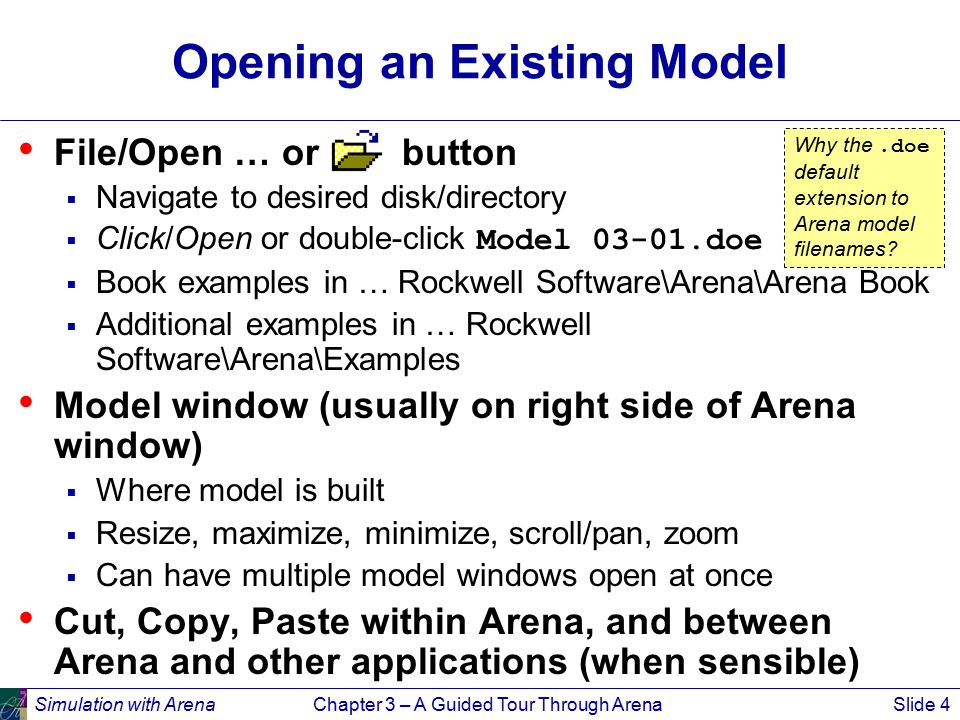 Simulation with ArenaChapter 3 – A Guided Tour Through ArenaSlide 4 Opening an Existing Model File/Open … or button  Navigate to desired disk/directory  Click/Open or double-click Model 03-01.doe  Book examples in … Rockwell Software\Arena\Arena Book  Additional examples in … Rockwell Software\Arena\Examples Model window (usually on right side of Arena window)  Where model is built  Resize, maximize, minimize, scroll/pan, zoom  Can have multiple model windows open at once Cut, Copy, Paste within Arena, and between Arena and other applications (when sensible) Why the.doe default extension to Arena model filenames