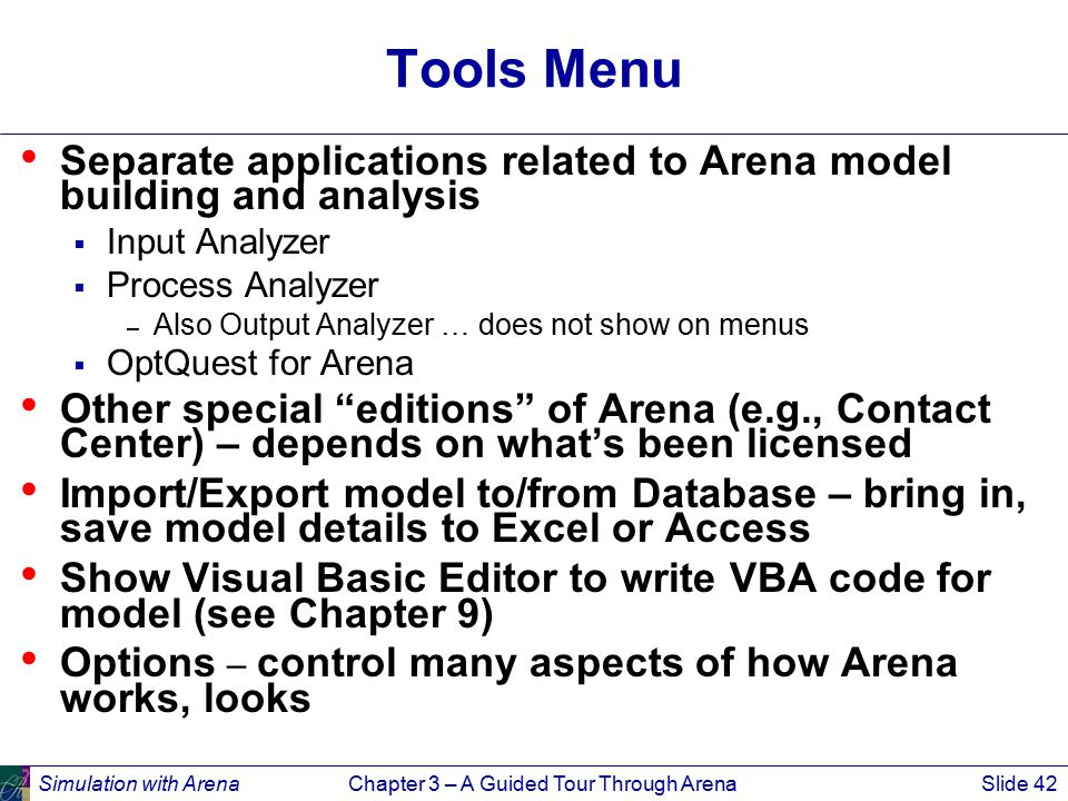 Simulation with ArenaChapter 3 – A Guided Tour Through ArenaSlide 42 Tools Menu Separate applications related to Arena model building and analysis  Input Analyzer  Process Analyzer – Also Output Analyzer … does not show on menus  OptQuest for Arena Other special editions of Arena (e.g., Contact Center) – depends on what's been licensed Import/Export model to/from Database – bring in, save model details to Excel or Access Show Visual Basic Editor to write VBA code for model (see Chapter 9) Options – control many aspects of how Arena works, looks