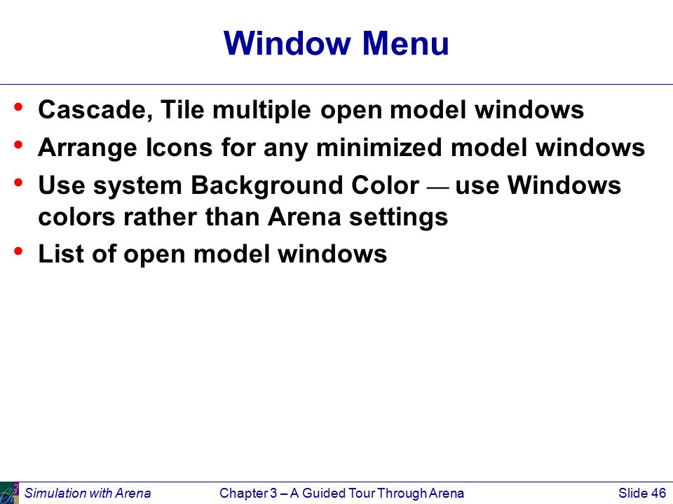 Simulation with ArenaChapter 3 – A Guided Tour Through ArenaSlide 46 Window Menu Cascade, Tile multiple open model windows Arrange Icons for any minimized model windows Use system Background Color — use Windows colors rather than Arena settings List of open model windows