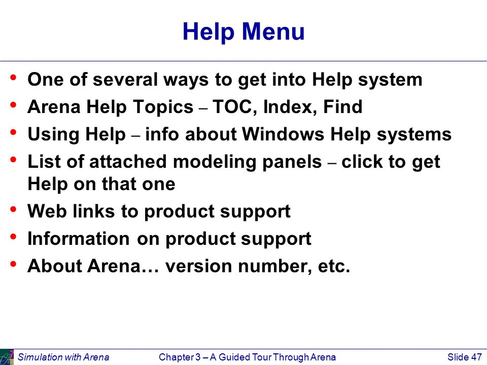 Simulation with ArenaChapter 3 – A Guided Tour Through ArenaSlide 47 Help Menu One of several ways to get into Help system Arena Help Topics – TOC, Index, Find Using Help – info about Windows Help systems List of attached modeling panels – click to get Help on that one Web links to product support Information on product support About Arena… version number, etc.