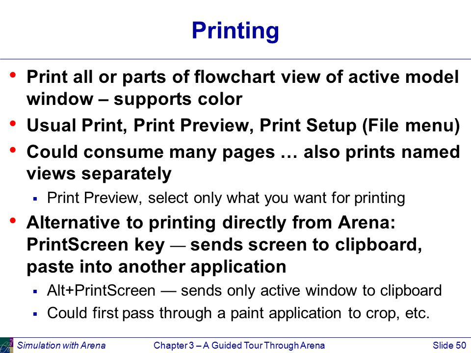Simulation with ArenaChapter 3 – A Guided Tour Through ArenaSlide 50 Printing Print all or parts of flowchart view of active model window – supports color Usual Print, Print Preview, Print Setup (File menu) Could consume many pages … also prints named views separately  Print Preview, select only what you want for printing Alternative to printing directly from Arena: PrintScreen key — sends screen to clipboard, paste into another application  Alt+PrintScreen — sends only active window to clipboard  Could first pass through a paint application to crop, etc.