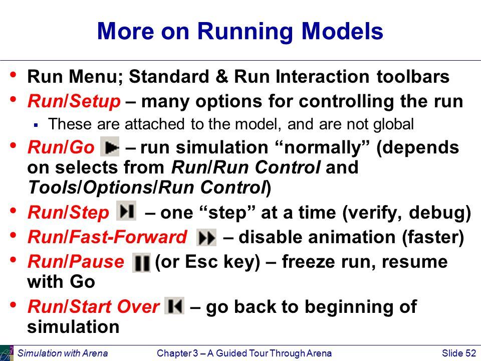 Simulation with ArenaChapter 3 – A Guided Tour Through ArenaSlide 52 More on Running Models Run Menu; Standard & Run Interaction toolbars Run/Setup –