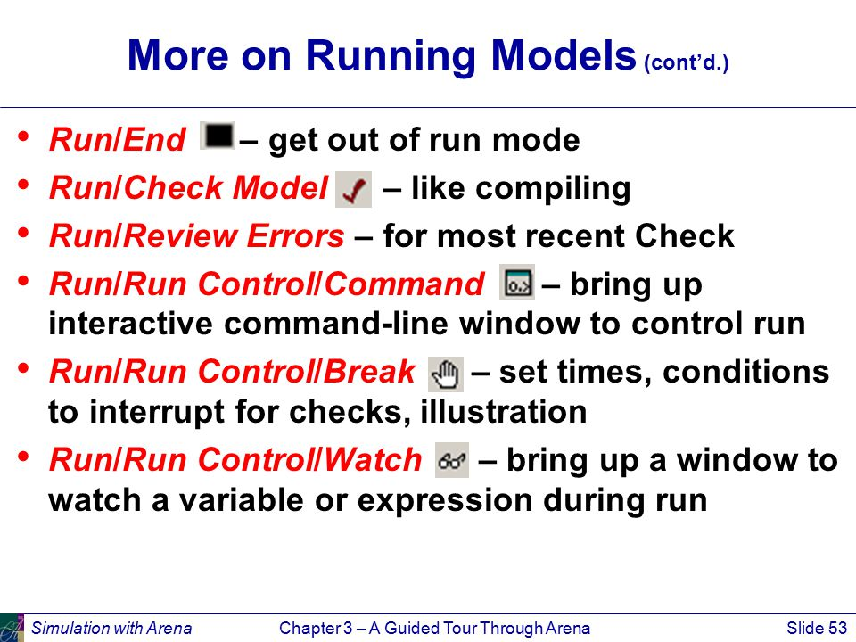 Simulation with ArenaChapter 3 – A Guided Tour Through ArenaSlide 53 More on Running Models (cont'd.) Run/End – get out of run mode Run/Check Model –