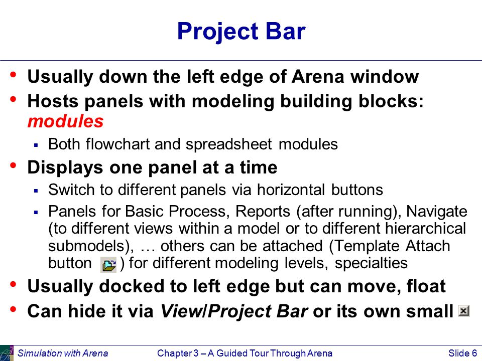 Simulation with ArenaChapter 3 – A Guided Tour Through ArenaSlide 7 Status Bar At very bottom of Arena window Displays various information sensitive to status  Coordinates of cursor in worldspace  Clock value, replication number when simulation is running Hide it by clearing (unchecking) View/Status Bar