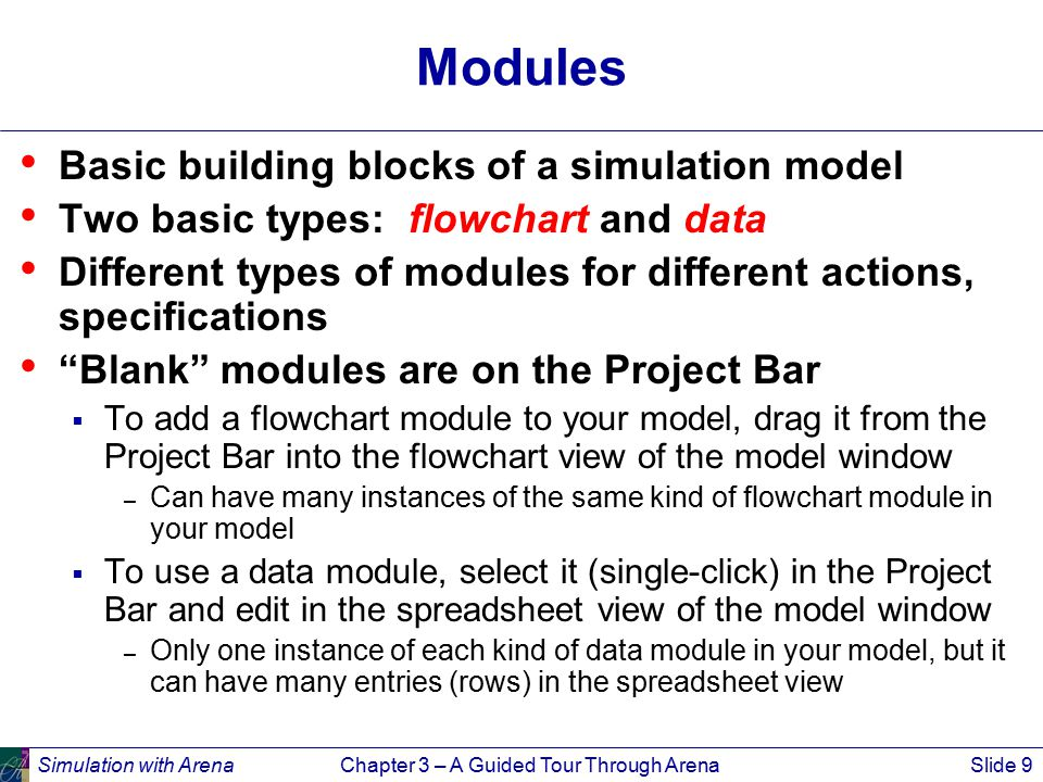 Simulation with ArenaChapter 3 – A Guided Tour Through ArenaSlide 9 Modules Basic building blocks of a simulation model Two basic types: flowchart and data Different types of modules for different actions, specifications Blank modules are on the Project Bar  To add a flowchart module to your model, drag it from the Project Bar into the flowchart view of the model window – Can have many instances of the same kind of flowchart module in your model  To use a data module, select it (single-click) in the Project Bar and edit in the spreadsheet view of the model window – Only one instance of each kind of data module in your model, but it can have many entries (rows) in the spreadsheet view