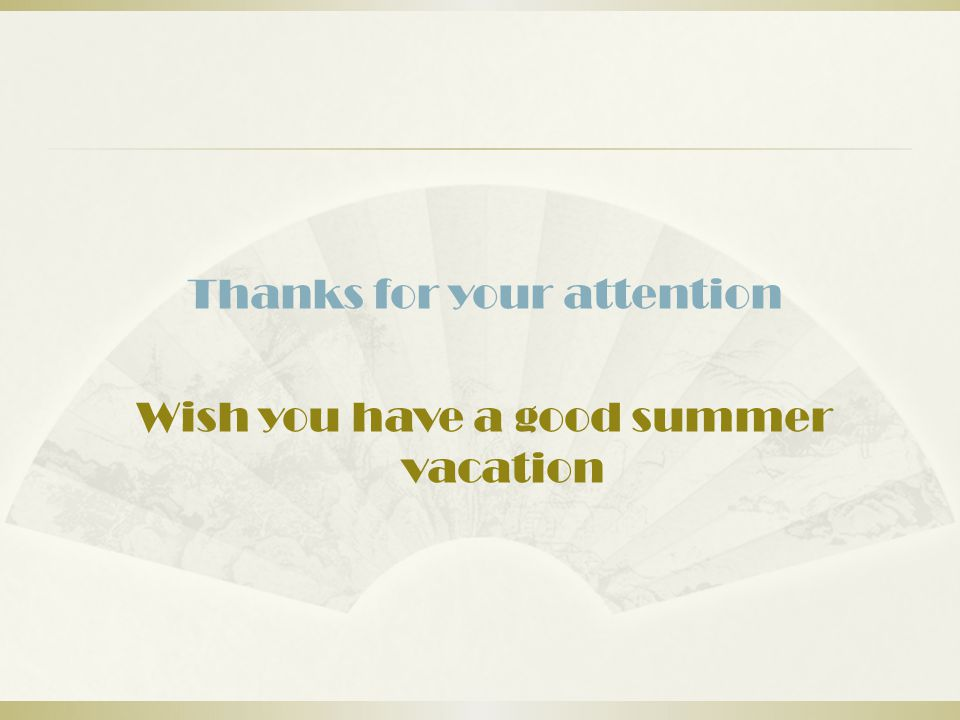 Thanks for your attention Wish you have a good summer vacation